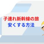新幹線での子連れ移動を安くする方法!【特別割引料金で旅行しよう】