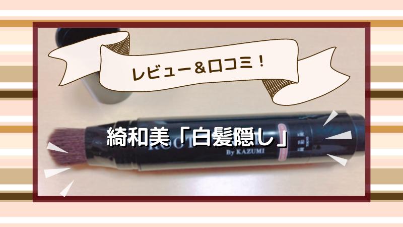 綺和美【KIWABI】白髪隠しを使ってみたレビュー&口コミ大調査!